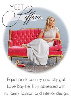 Meet Tiffani - Equal parts country and city gal.  Love Bay life.  Truly obsessed with my family, fashion and interior design